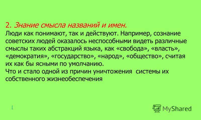 2. Знание смысла названий и имен. Люди как понимают, так и действуют. Например, сознание советских людей оказалось неспособными видеть различные смыслы таких абстракций языка, как «свобода», «власть», «демократия», «государство», «народ», «общество»,