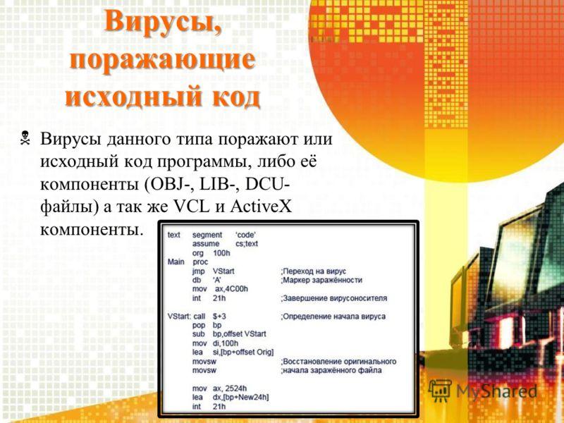 Вирусы, поражающие исходный код Вирусы данного типа поражают или исходный код программы, либо её компоненты (OBJ-, LIB-, DCU- файлы) а так же VCL и ActiveX компоненты.