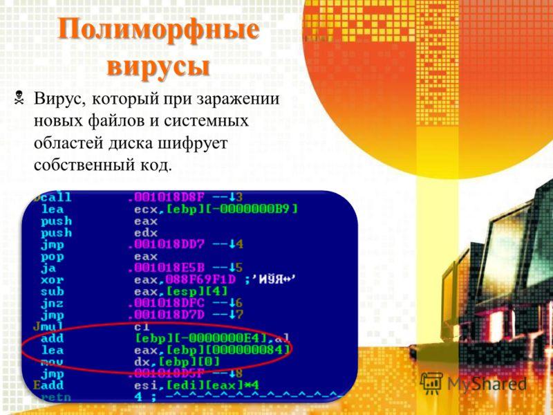 Полиморфные вирусы Вирус, который при заражении новых файлов и системных областей диска шифрует собственный код.