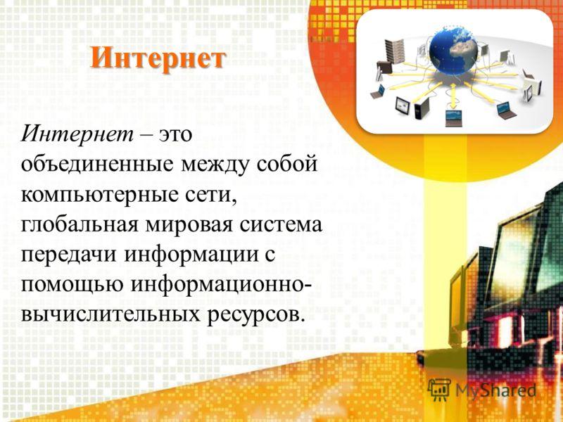 Интернет Интернет – это объединенные между собой компьютерные сети, глобальная мировая система передачи информации с помощью информационно- вычислительных ресурсов.