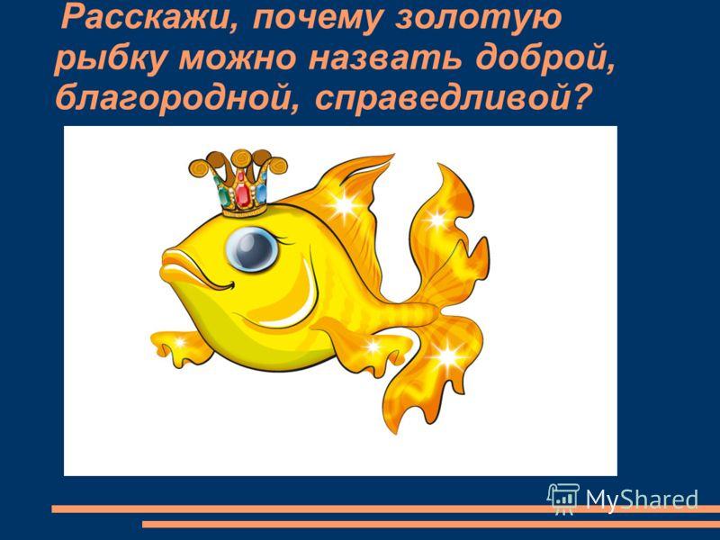Расскажи, почему золотую рыбку можно назвать доброй, благородной, справедливой?