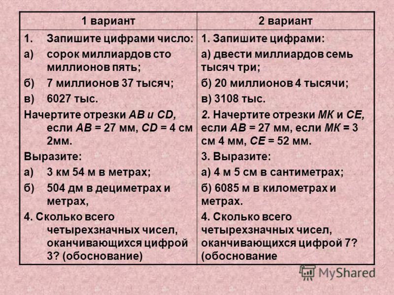 1 вариант2 вариант 1.Запишите цифрами число: а)сорок миллиардов сто миллионов пять; б)7 миллионов 37 тысяч; в)6027 тыс. Начертите отрезки АВ и CD, если АВ = 27 мм, CD = 4 см 2мм. Выразите: а)3 км 54 м в метрах; б)504 дм в дециметрах и метрах, 4. Скол