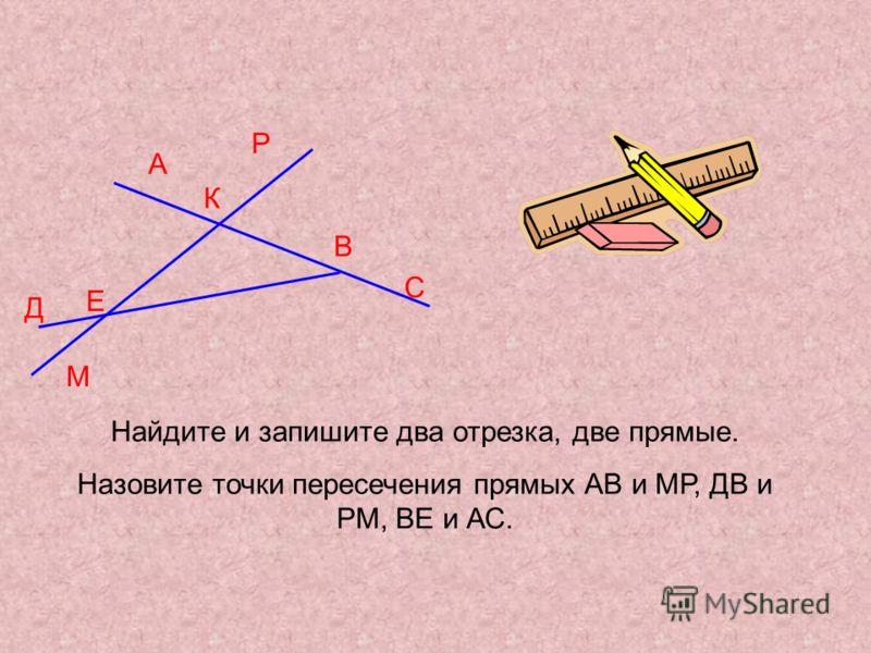 А Д К М В С Р Е Найдите и запишите два отрезка, две прямые. Назовите точки пересечения прямых АВ и МР, ДВ и РМ, ВЕ и АС.