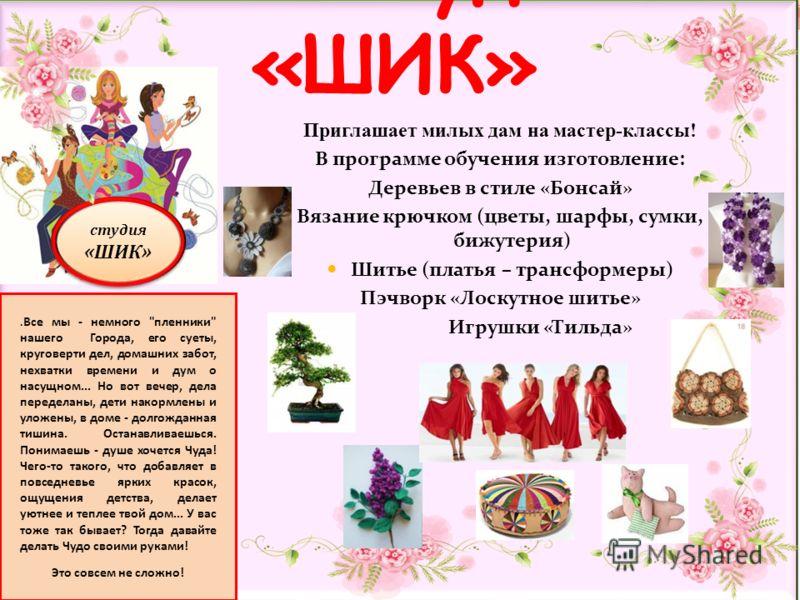 студия «ШИК» студия «ШИК» Приглашает милых дам на мастер-классы! В программе обучения изготовление: Деревьев в стиле «Бонсай» Вязание крючком (цветы, шарфы, сумки, бижутерия) Шитье (платья – трансформеры) Пэчворк «Лоскутное шитье» Игрушки «Тильда» ст