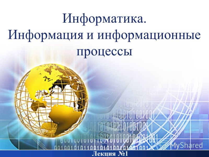 Информатика. Информация и информационные процессы Лекция 1