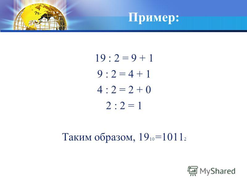 Пример: 19 : 2 = 9 + 1 9 : 2 = 4 + 1 4 : 2 = 2 + 0 2 : 2 = 1 Таким образом, 19 10 =1011 2