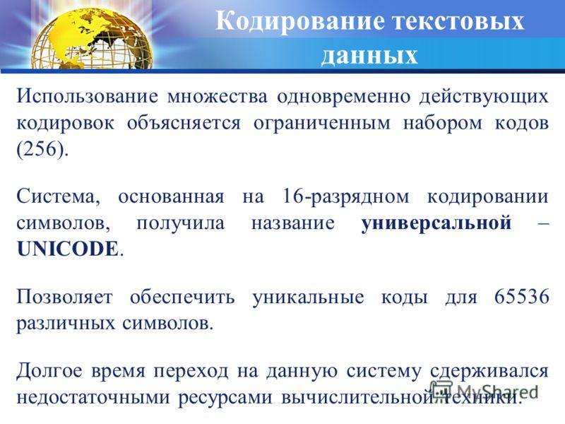 Кодирование текстовых данных Использование множества одновременно действующих кодировок объясняется ограниченным набором кодов (256). Система, основанная на 16-разрядном кодировании символов, получила название универсальной – UNICODE. Позволяет обесп