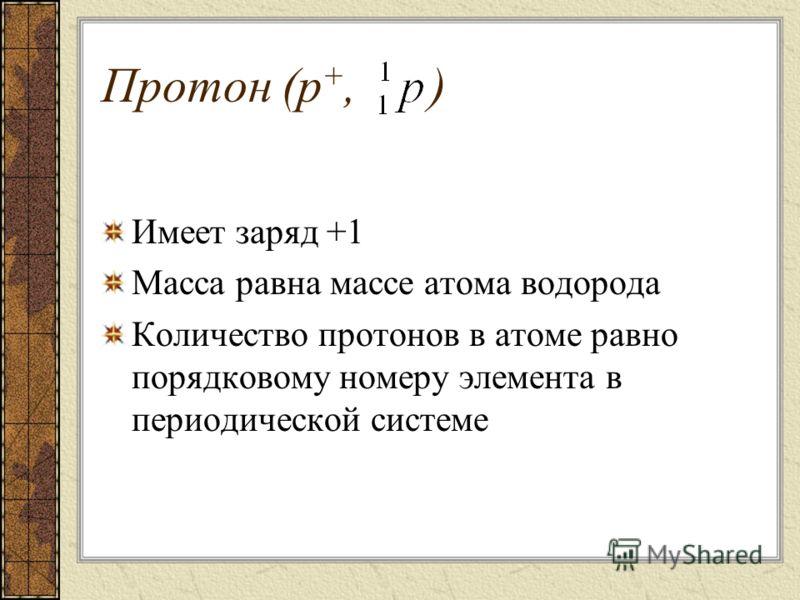 Протон (р +, ) Имеет заряд +1 Масса равна массе атома водорода Количество протонов в атоме равно порядковому номеру элемента в периодической системе