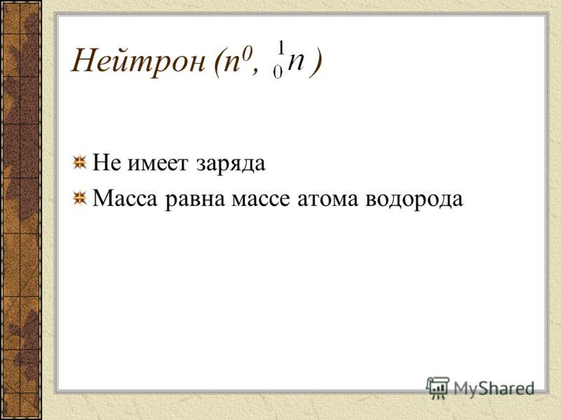 Нейтрон (n 0, ) Не имеет заряда Масса равна массе атома водорода