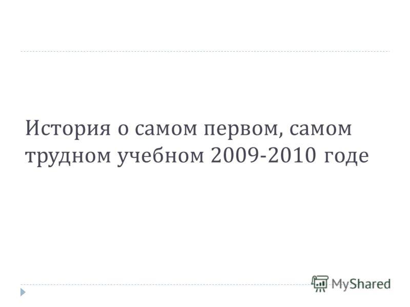 История о самом первом, самом трудном учебном 2009-2010 годе