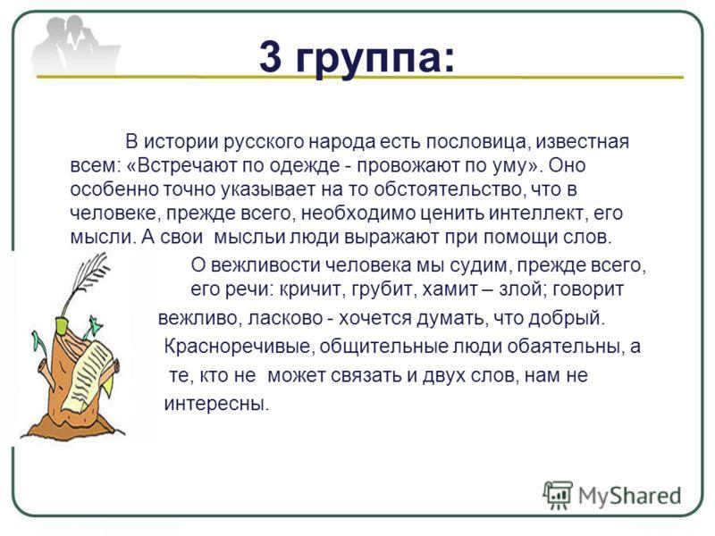 3 группа: В истории русского народа есть пословица, известная всем: «Встречают по одежде - провожают по уму». Оно особенно точно указывает на то обстоятельство, что в человеке, прежде всего, необходимо ценить интеллект, его мысли. А свои мысльи люди