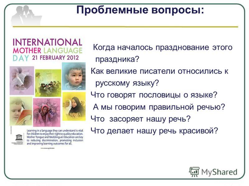 Проблемные вопросы: Когда началось празднование этого праздника? Как великие писатели относились к русскому языку? Что говорят пословицы о языке? А мы говорим правильной речью? Что засоряет нашу речь? Что делает нашу речь красивой?