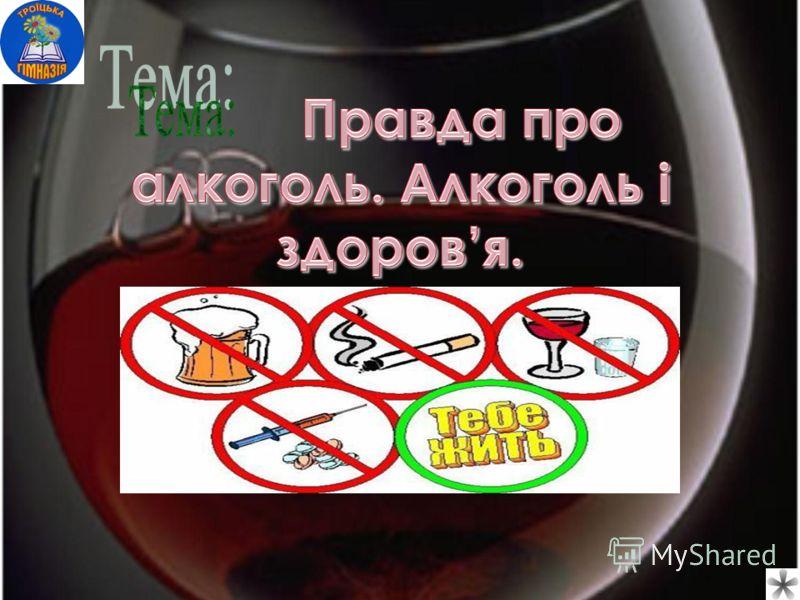 Правда про алкоголь. Алкоголь і здоровя. Правда про алкоголь. Алкоголь і здоровя.