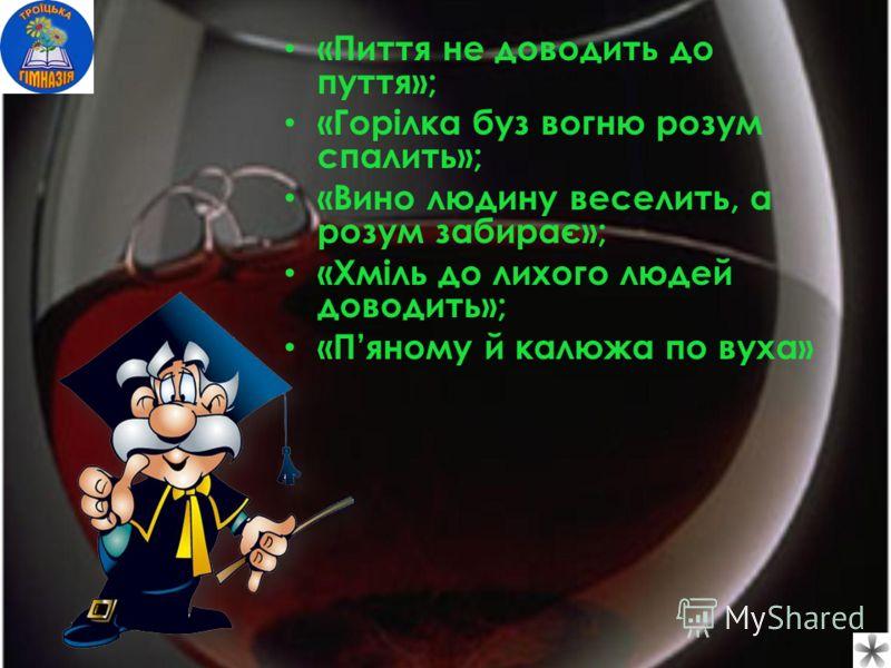 «Пиття не доводить до пуття»; «Горілка буз вогню розум спалить»; «Вино людину веселить, а розум забирає»; «Хміль до лихого людей доводить»; «Пяному й калюжа по вуха»