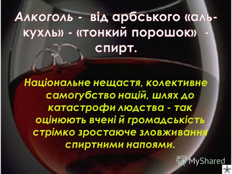 Алкоголь - від арбського «аль- кухль» - «тонкий порошок» - спирт. Національне нещастя, колективне самогубство націй, шлях до катастрофи людства - так оцінюють вчені й громадськість стрімко зростаюче зловживання спиртними напоями.
