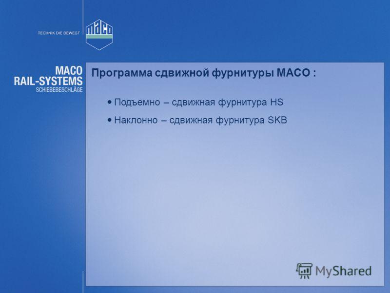Программа сдвижной фурнитуры MACO : Подъемно – сдвижная фурнитура HS Наклонно – сдвижная фурнитура SKB