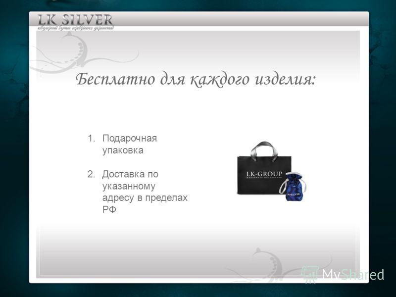 Бесплатно для каждого изделия: 1.Подарочная упаковка 2.Доставка по указанному адресу в пределах РФ