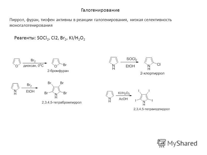 Галогенирование Пиррол, фуран, тиофен активны в реакции галогенирования, низкая селективность моногалогенирования Реагенты: SOCl 2, Cl2, Br 2, KI/H 2 O 2