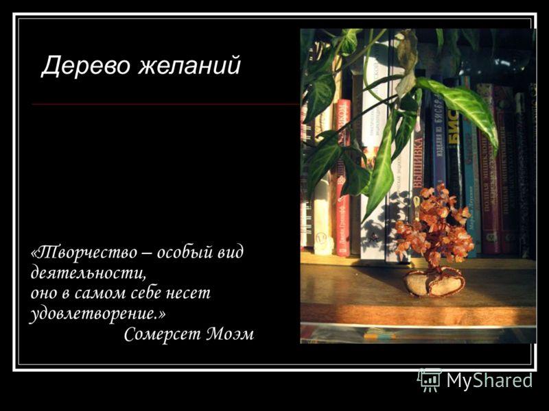 «Творчество – особый вид деятельности, оно в самом себе несет удовлетворение.» Сомерсет Моэм Дерево желаний