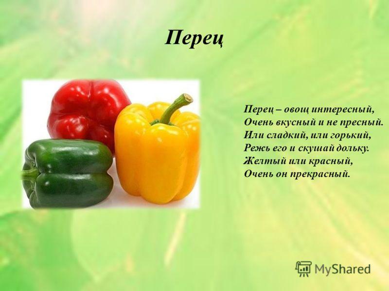 Перец Перец – овощ интересный, Очень вкусный и не пресный. Или сладкий, или горький, Режь его и скушай дольку. Желтый или красный, Очень он прекрасный.