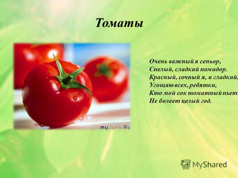 Томаты Очень важный я сеньор, Спелый, сладкий помидор. Красный, сочный я, и гладкий. Угощаю всех, ребятки, Кто мой сок томатный пьет, Не болеет целый год.