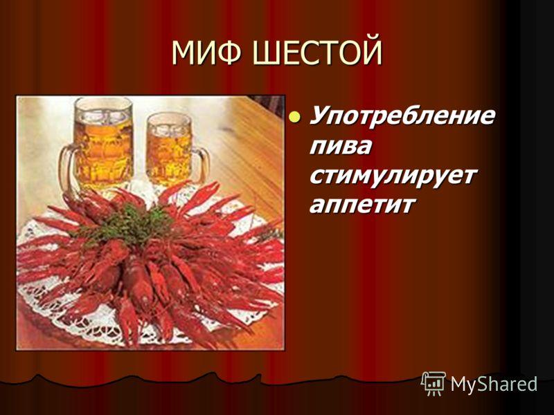 МИФ ШЕСТОЙ Употребление пива стимулирует аппетит Употребление пива стимулирует аппетит