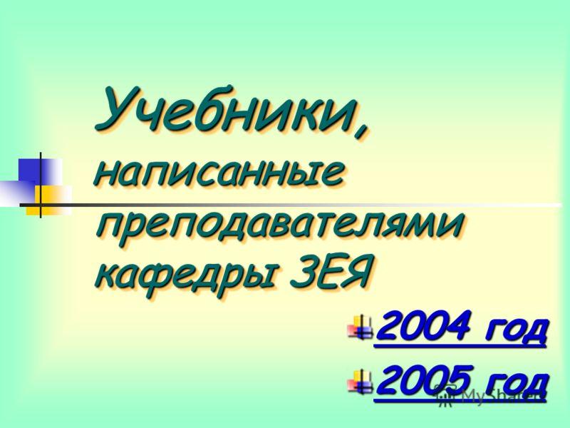 Учебники, написанные преподавателями кафедры ЗЕЯ 2004 год 2004 год 2005 год 2005 год