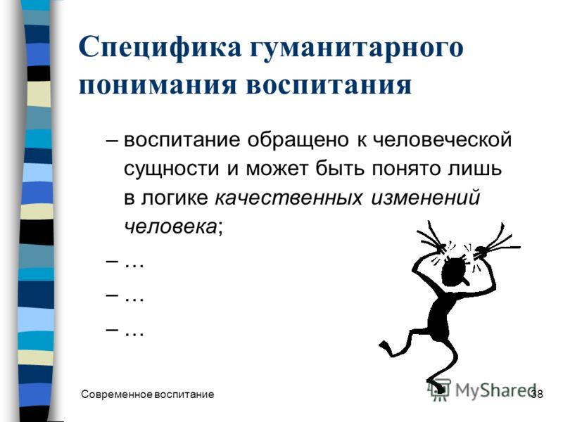 Современное воспитание37 3. Нормативная фаза Позиция человека как система ценностно-смысловых ориентаций становится концептуальным основанием гуманитаризации его деятельности и поведения