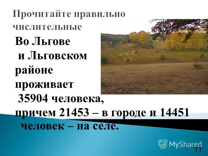 Прочитайте правильно числительные Во Льгове и Льговском районе проживает 35904 человека, причем 21453 – в городе и 14451 человек – на селе. 11