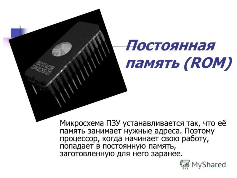 Постоянная память Постоянная память (ПЗУ, англ. ROM, Read Only Memory память только для чтения) энергонезависимая память, используется для хранения данных, которые никогда не потребуют изменения. Содержание памяти специальным образом