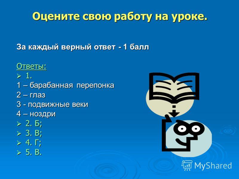 За каждый верный ответ - 1 балл Ответы: 1. 1. 1 – барабанная перепонка 2 – глаз 3 - подвижные веки 4 – ноздри 2. Б; 2. Б; 3. В; 3. В; 4. Г; 4. Г; 5. В. 5. В. Оцените свою работу на уроке.
