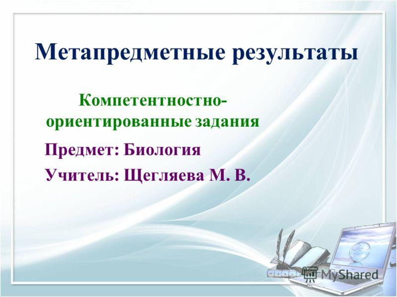 Метапредметные результаты Компетентностно- ориентированные задания Предмет: Биология Учитель: Щегляева М. В.