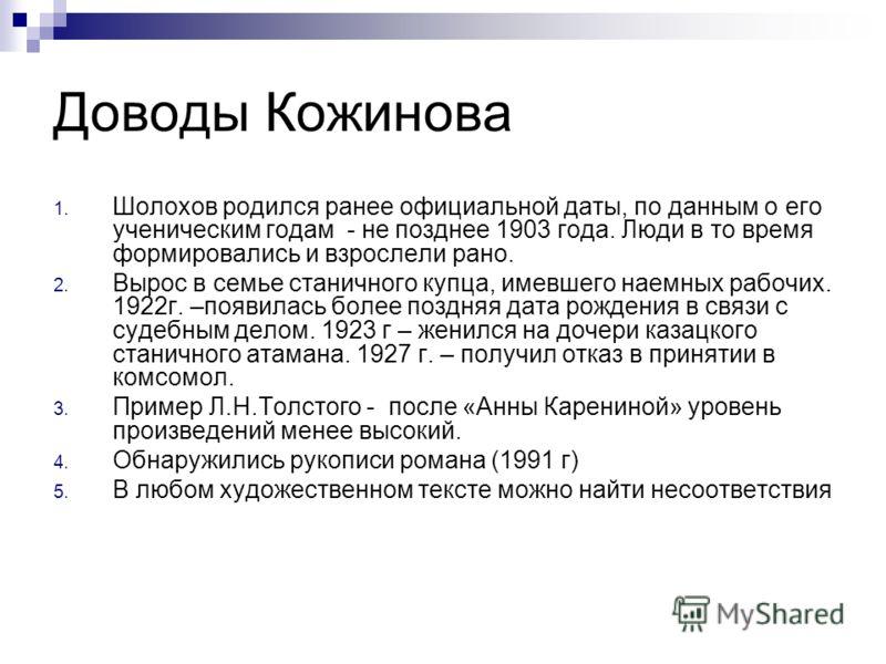 Доводы Кожинова 1. Шолохов родился ранее официальной даты, по данным о его ученическим годам - не позднее 1903 года. Люди в то время формировались и взрослели рано. 2. Вырос в семье станичного купца, имевшего наемных рабочих. 1922г. –появилась более