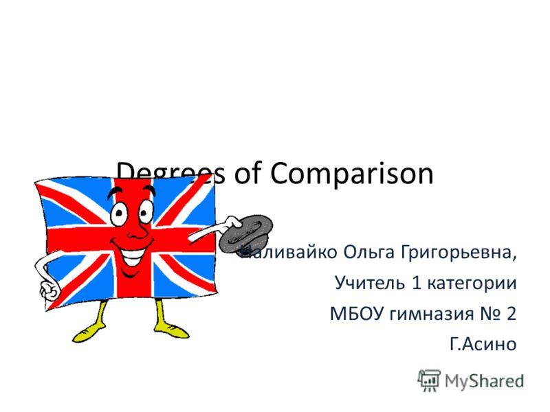 Degrees of Comparison Наливайко Ольга Григорьевна, Учитель 1 категории МБОУ гимназия 2 Г.Асино