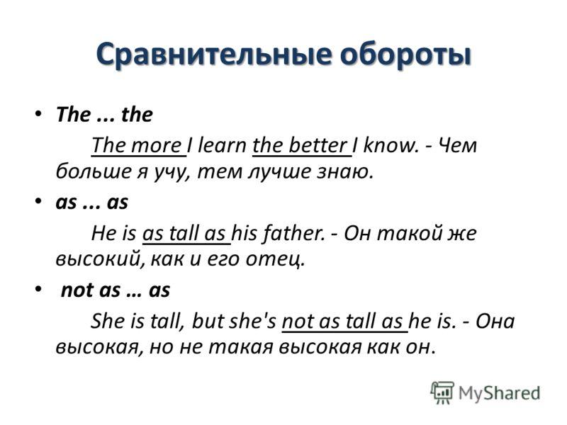 Сравнительные обороты The... the The more I learn the better I know. - Чем больше я учу, тем лучше знаю. as... as Не is as tall as his father. - Он такой же высокий, как и его отец. not as … as She is tall, but she's not as tall as he is. - Она высок