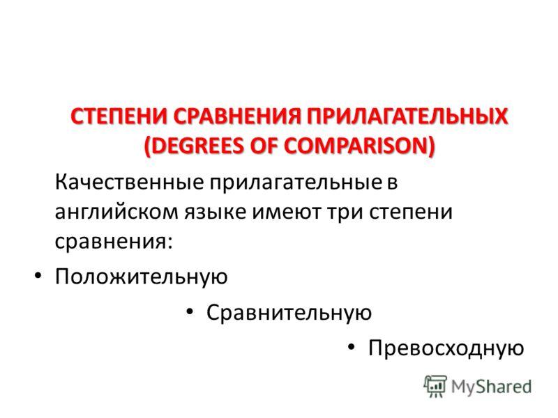 СТЕПЕНИ СРАВНЕНИЯ ПРИЛАГАТЕЛЬНЫХ (DEGREES OF COMPARISON) Качественные прилагательные в английском языке имеют три степени сравнения: Положительную Сравнительную Превосходную