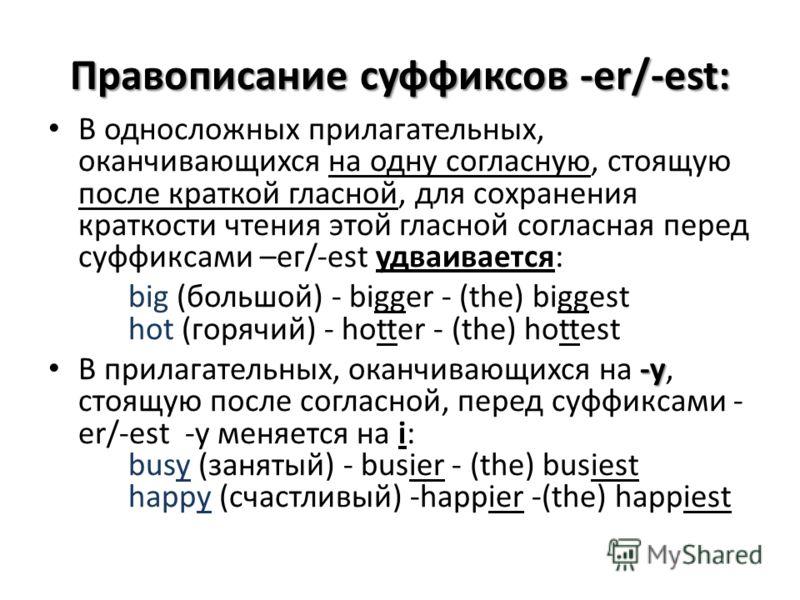 Правописание суффиксов -er/-est: В односложных прилагательных, оканчивающихся на одну согласную, стоящую после краткой гласной, для сохранения краткости чтения этой гласной согласная перед суффиксами –ег/-est удваивается: big (большой) - bigger - (th