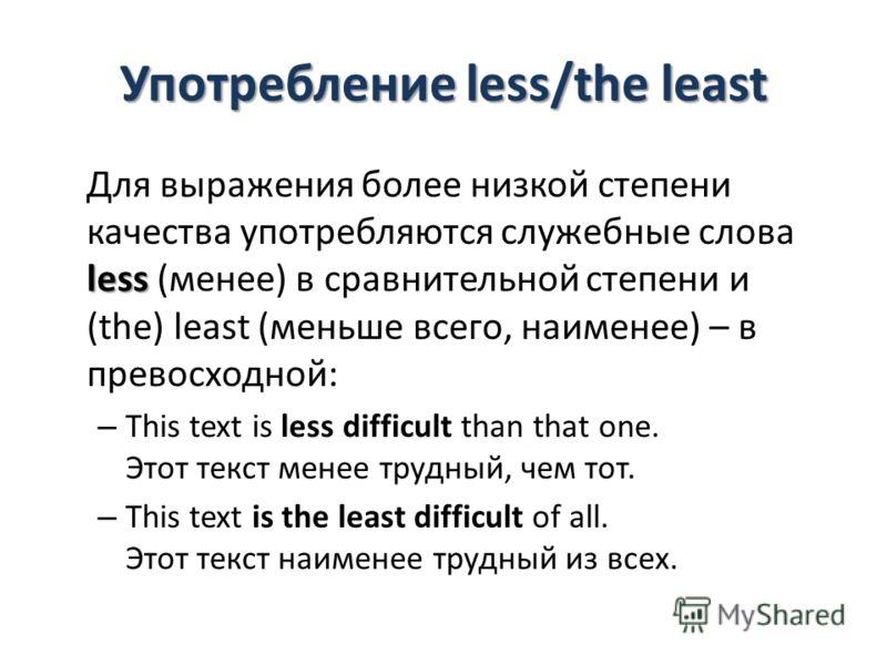 Употребление less/the least less Для выражения более низкой степени качества употребляются служебные слова less (менее) в сравнительной степени и (the) least (меньше всего, наименее) – в превосходной: – This text is less difficult than that one. Этот