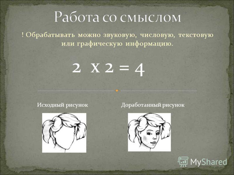 ! Обрабатывать можно звуковую, числовую, текстовую или графическую информацию. 2 x 2 = 4 Исходный рисунокДоработанный рисунок