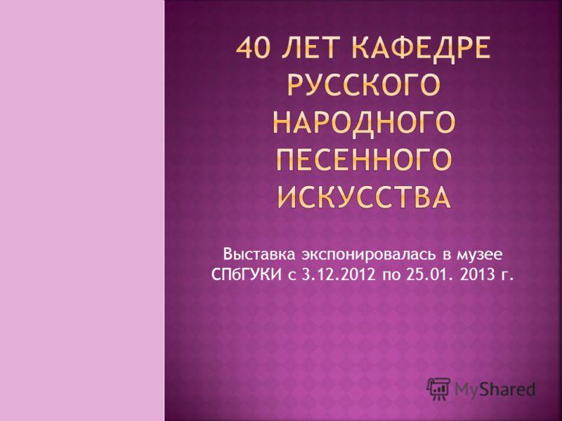 Выставка экспонировалась в музее СПбГУКИ с 3.12.2012 по 25.01. 2013 г.