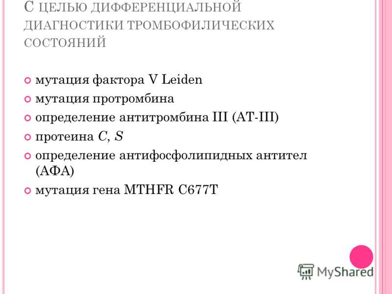 С ЦЕЛЬЮ ДИФФЕРЕНЦИАЛЬНОЙ ДИАГНОСТИКИ ТРОМБОФИЛИЧЕСКИХ СОСТОЯНИЙ мутация фактора V Leiden мутация протромбина определение антитромбина III (АТ-III) протеина С, S определение антифосфолипидных антител (АФА) мутация гена MTHFR C677T