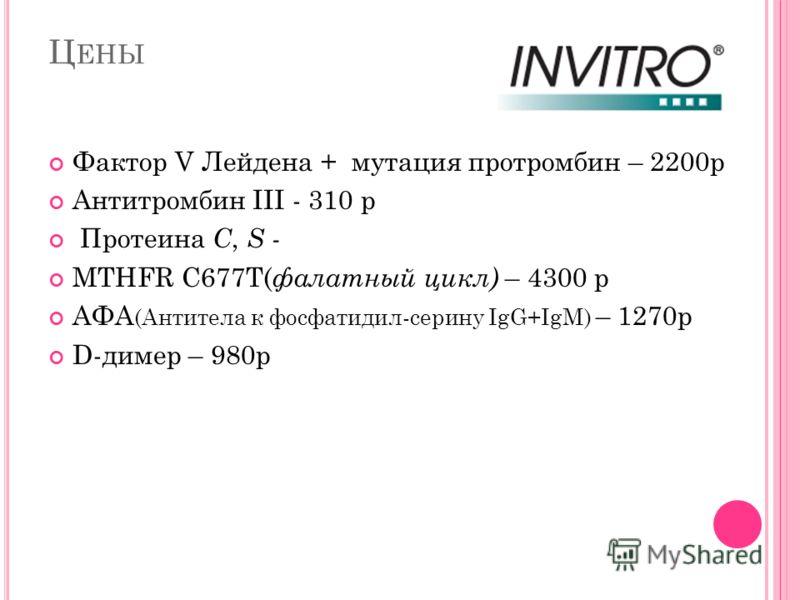 Ц ЕНЫ Фактор V Лейдена + мутация протромбин – 2200р Антитромбин III - 310 р Протеина С, S - MTHFR C677T( фалатный цикл) – 4300 р АФА (Антитела к фосфатидил-серину IgG+IgM) – 1270р D-димер – 980р