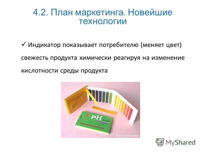 Индикатор показывает потребителю (меняет цвет) свежесть продукта химически реагируя на изменение кислотности среды продукта 4.2. План маркетинга. Новейшие технологии