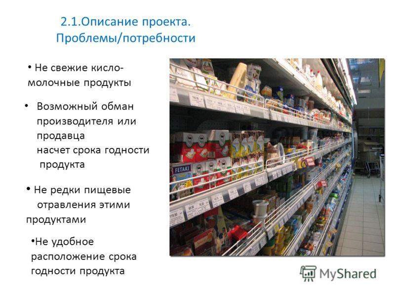 Не свежие кисло- молочные продукты Не редки пищевые отравления этими продуктами 2.1.Описание проекта. Проблемы/потребности Не удобное расположение срока годности продукта Возможный обман производителя или продавца насчет срока годности продукта