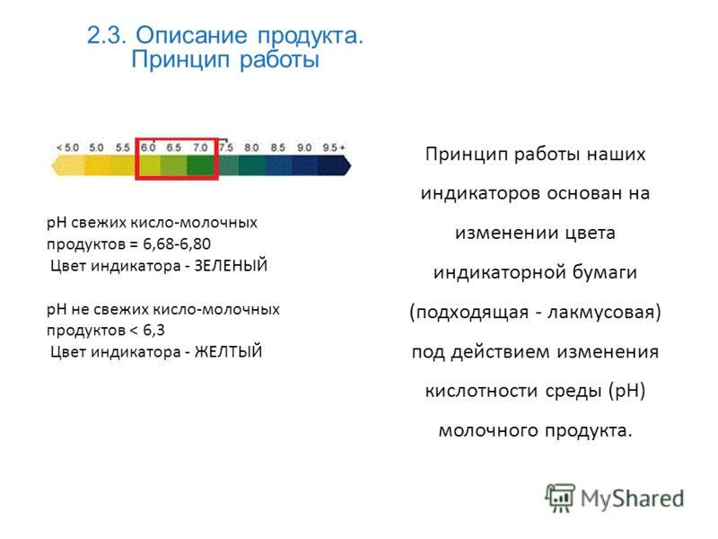 2.3. Описание продукта. Принцип работы Принцип работы наших индикаторов основан на изменении цвета индикаторной бумаги (подходящая - лакмусовая) под действием изменения кислотности среды (pH) молочного продукта. pH свежих кисло-молочных продуктов = 6