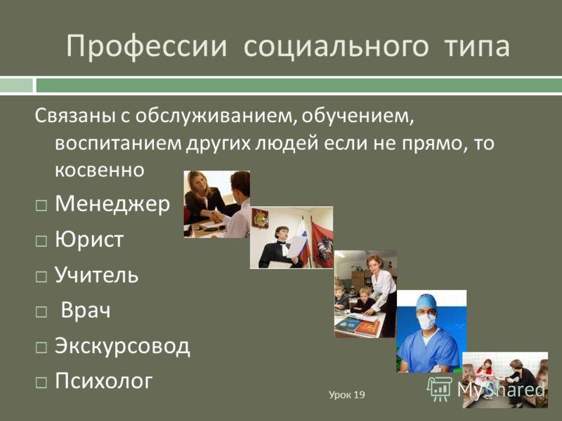 Профессии социального типа Урок 19 Связаны с обслуживанием, обучением, воспитанием других людей если не прямо, то косвенно Менеджер Юрист Учитель Врач Экскурсовод Психолог