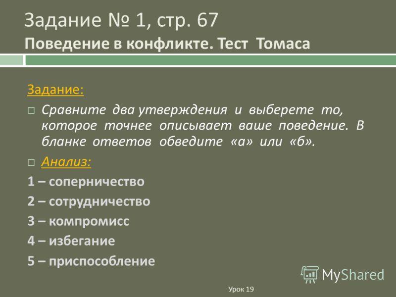 Урок 19 Задание : Сравните два утверждения и выберете то, которое точнее описывает ваше поведение. В бланке ответов обведите « а » или « б ». Анализ : 1 – соперничество 2 – сотрудничество 3 – компромисс 4 – избегание 5 – приспособление Задание 1, стр