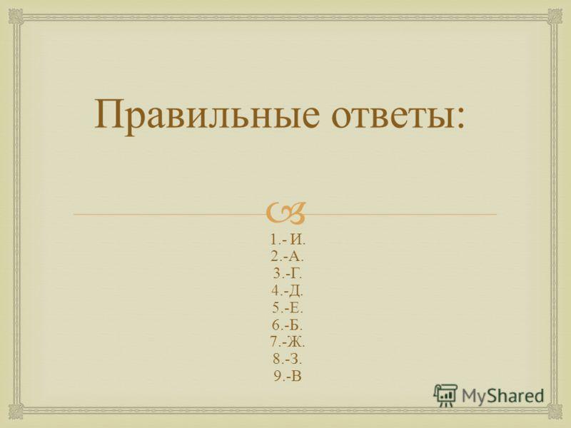 Правильные ответы : 1.- И. 2.- А. 3.- Г. 4.- Д. 5.- Е. 6.- Б. 7.- Ж. 8.- З. 9.- В