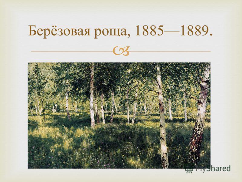 Берёзовая роща, 18851889.