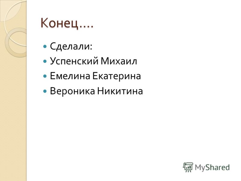 Конец…. Сделали : Успенский Михаил Емелина Екатерина Вероника Никитина